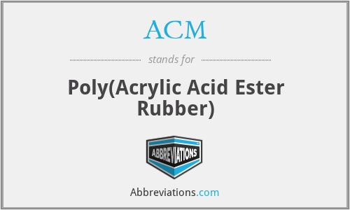 ACM - Poly(Acrylic Acid Ester Rubber)