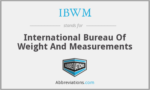 IBWM - International Bureau Of Weight And Measurements