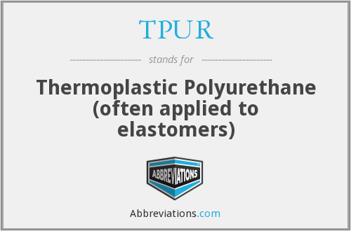 TPUR - Thermoplastic Polyurethane (often applied to elastomers)