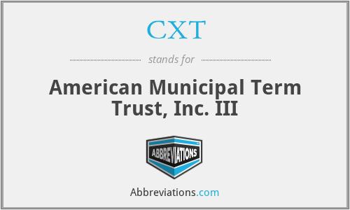 CXT - American Municipal Term Trust, Inc. III