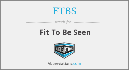FTBS - Fit To Be Seen