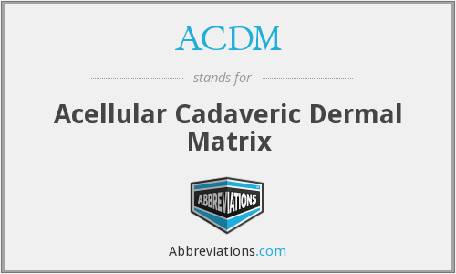 ACDM - Acellular Cadaveric Dermal Matrix