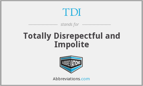 TDI - Totally Disrepectful and Impolite