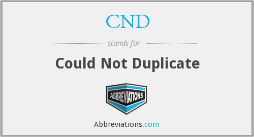 CND - Could Not Duplicate