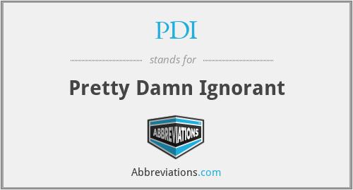 PDI - Pretty Damn Ignorant