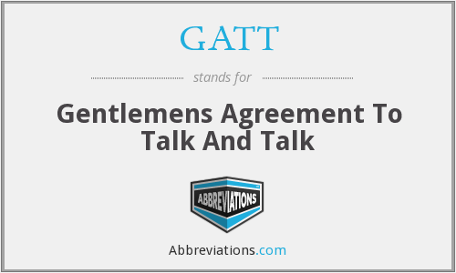 GATT - Gentlemens Agreement To Talk And Talk