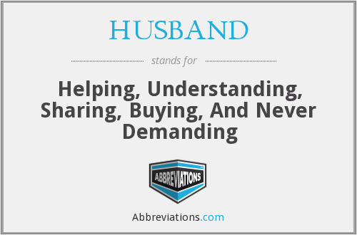 HUSBAND - Helping, Understanding, Sharing, Buying, And Never Demanding