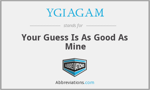 YGIAGAM - Your Guess Is As Good As Mine