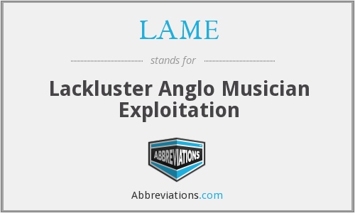 LAME - Lackluster Anglo Musician Exploitation