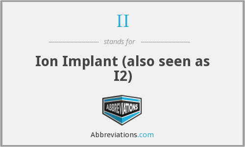 II - Ion Implant (also seen as I2)