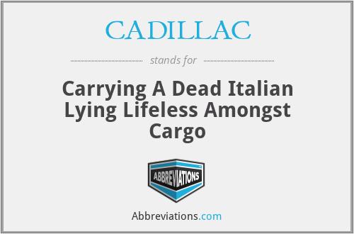 CADILLAC - Carrying A Dead Italian Lying Lifeless Amongst Cargo