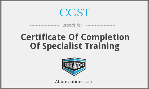 CCST - Certificate Of Completion Of Specialist Training