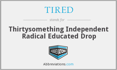 TIRED - Thirtysomething Independent Radical Educated Drop