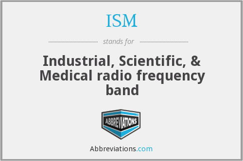 ISM - Industrial, Scientific, & Medical radio frequency band