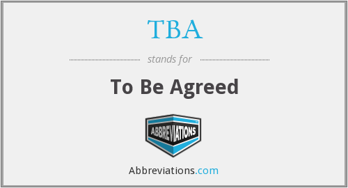TBA - To Be Agreed