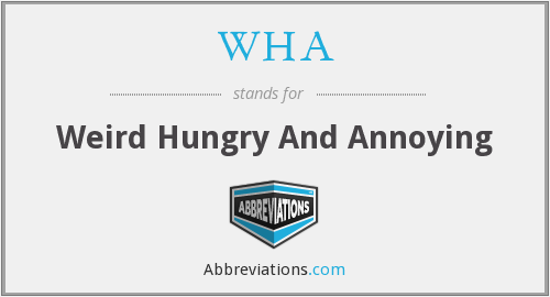 WHA - Weird Hungry And Annoying