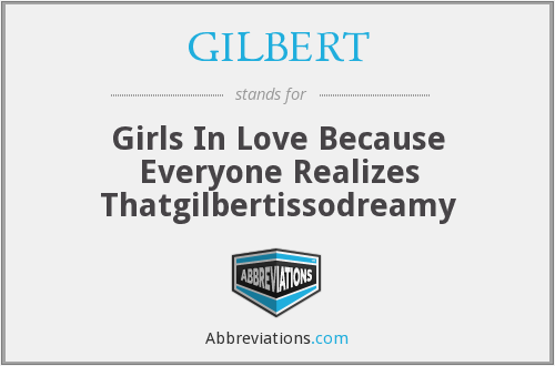 GILBERT - Girls In Love Because Everyone Realizes Thatgilbertissodreamy