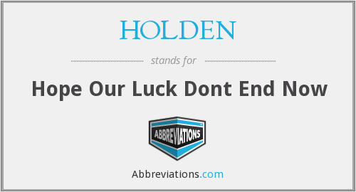 HOLDEN - Hope Our Luck Dont End Now