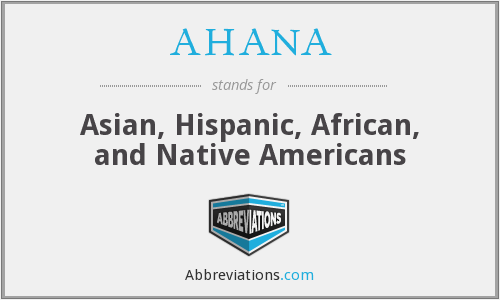 AHANA - Asian, Hispanic, African, and Native Americans