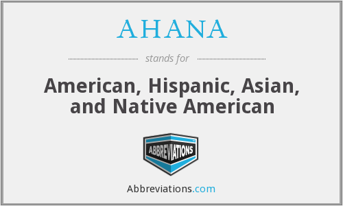 AHANA - American, Hispanic, Asian, and Native American