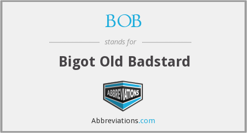 BOB - Bigot Old Badstard