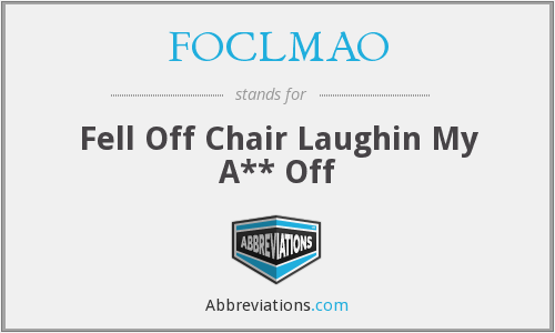 FOCLMAO - Fell Off Chair Laughin My A** Off