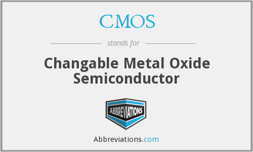 CMOS - Changable Metal Oxide Semiconductor