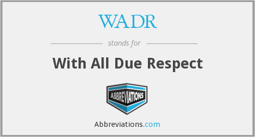 WADR - With All Due Respect
