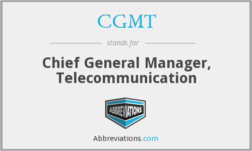 CGMT - Chief General Manager, Telecommunication