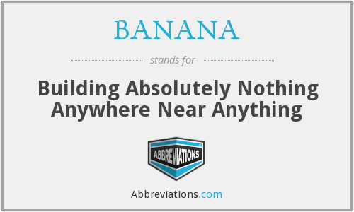 BANANA - Building Absolutely Nothing Anywhere Near Anything