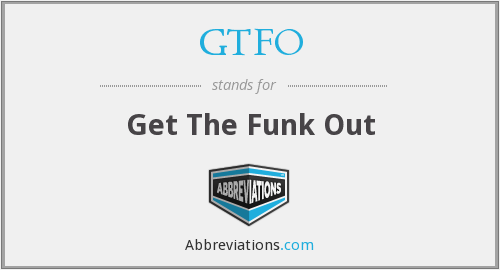 GTFO - Get The Funk Out