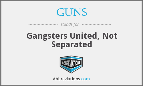 GUNS - Gangsters United, Not Separated