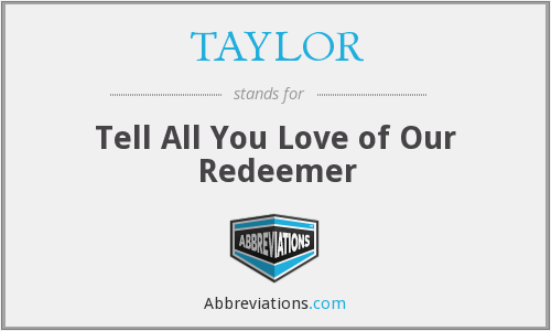 TAYLOR - Tell All You Love of Our Redeemer