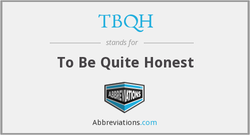 TBQH - To Be Quite Honest
