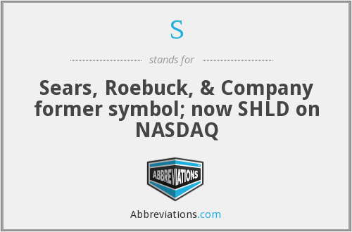 S - Sears, Roebuck, & Company former symbol; now SHLD on NASDAQ