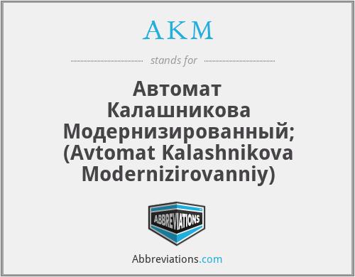 AKM - Автомат Калашникова Модернизированный; (Avtomat Kalashnikova Modernizirovanniy)