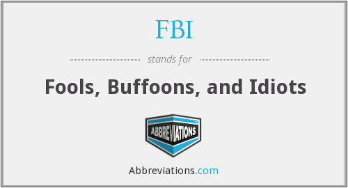 FBI - Fools, Buffoons, and Idiots