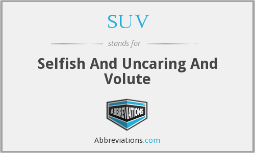 SUV - Selfish And Uncaring And Volute