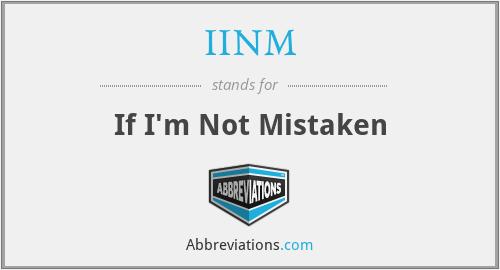 IINM - If I'm Not Mistaken