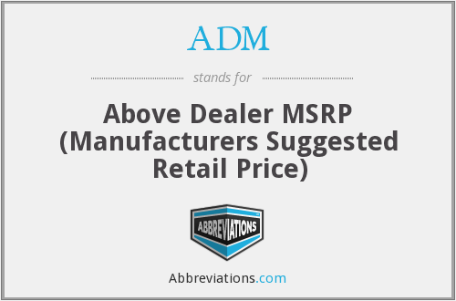 ADM - Above Dealer MSRP (Manufacturers Suggested Retail Price)
