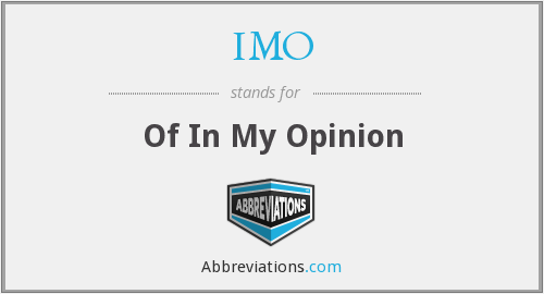 IMO - Of In My Opinion