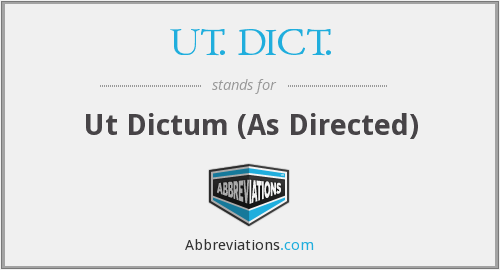 UT. DICT. - Ut Dictum (As Directed)