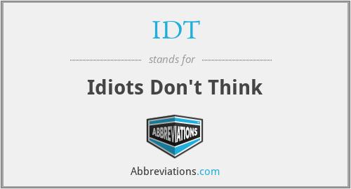 IDT - Idiots Don't Think