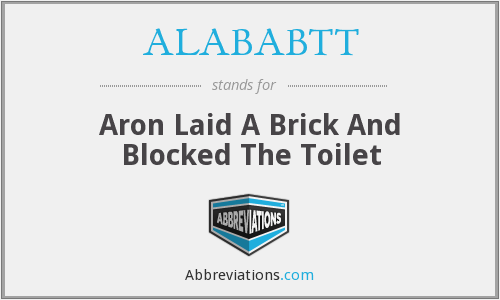 ALABABTT - Aron Laid A Brick And Blocked The Toilet