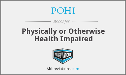 POHI - Physically or Otherwise Health Impaired