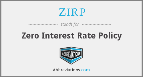 ZIRP - Zero Interest Rate Policy