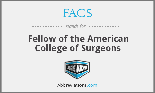 FACS - Fellow of the American College of Surgeons