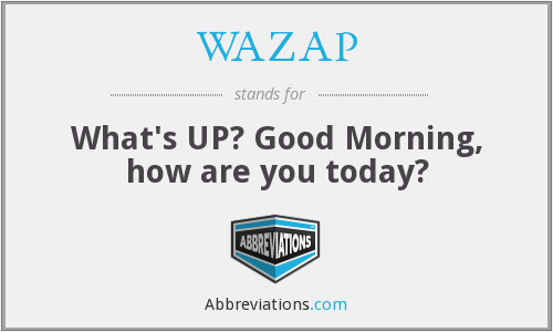 WAZAP - What's UP? Good Morning, how are you today?