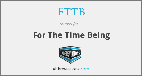 FTTB - For The Time Being