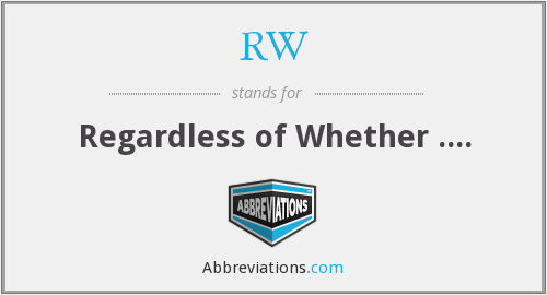 RW - Regardless of Whether ....